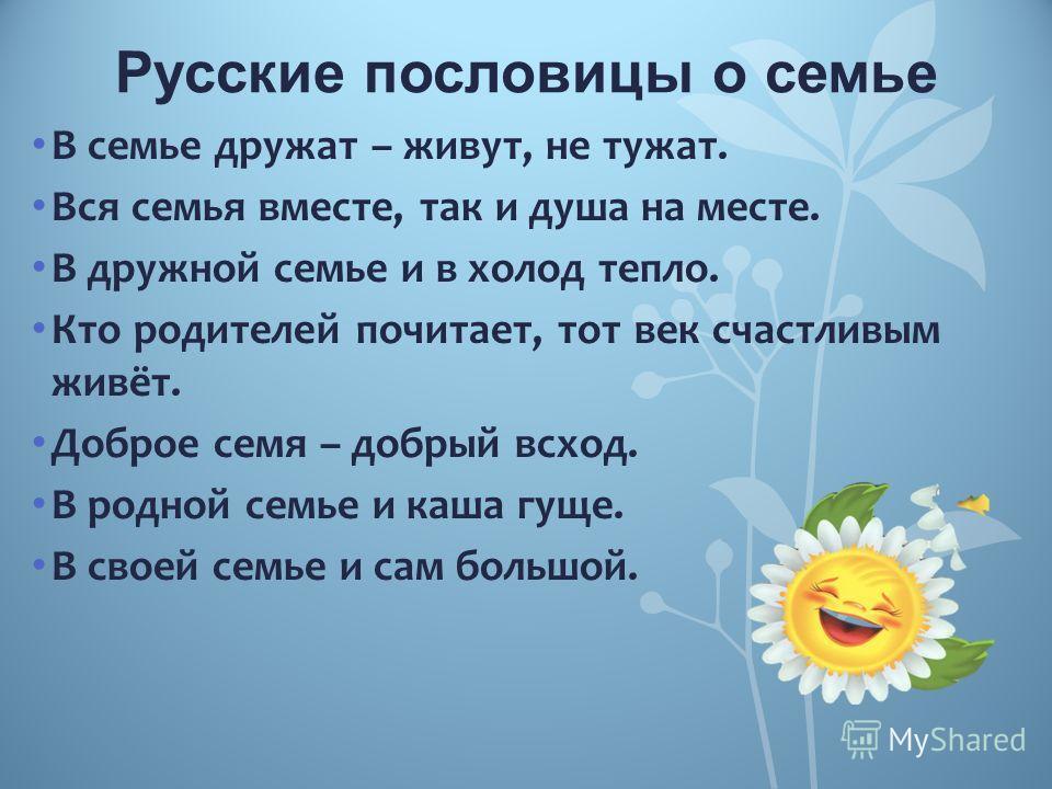 Русские пословицы о семье В семье дружат – живут, не тужат. Вся семья вместе, так и душа на месте. В дружной семье и в холод тепло. Кто родителей почитает, тот век счастливым живёт. Доброе семя – добрый всход. В родной семье и каша гуще. В своей семь