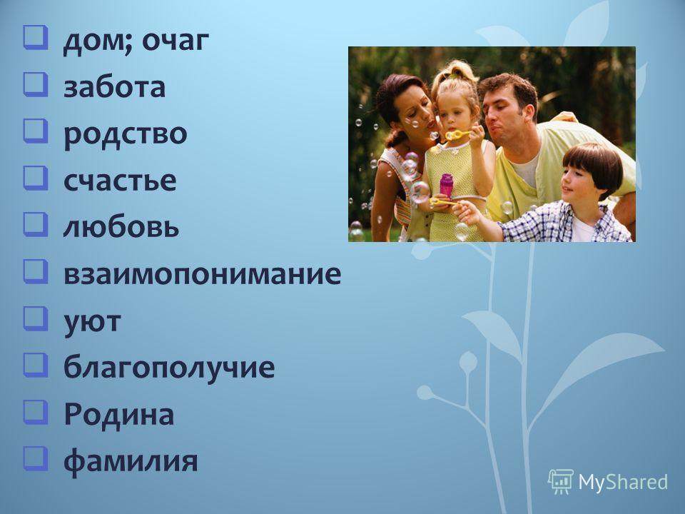 дом; очаг забота родство счастье любовь взаимопонимание уют благополучие Родина фамилия