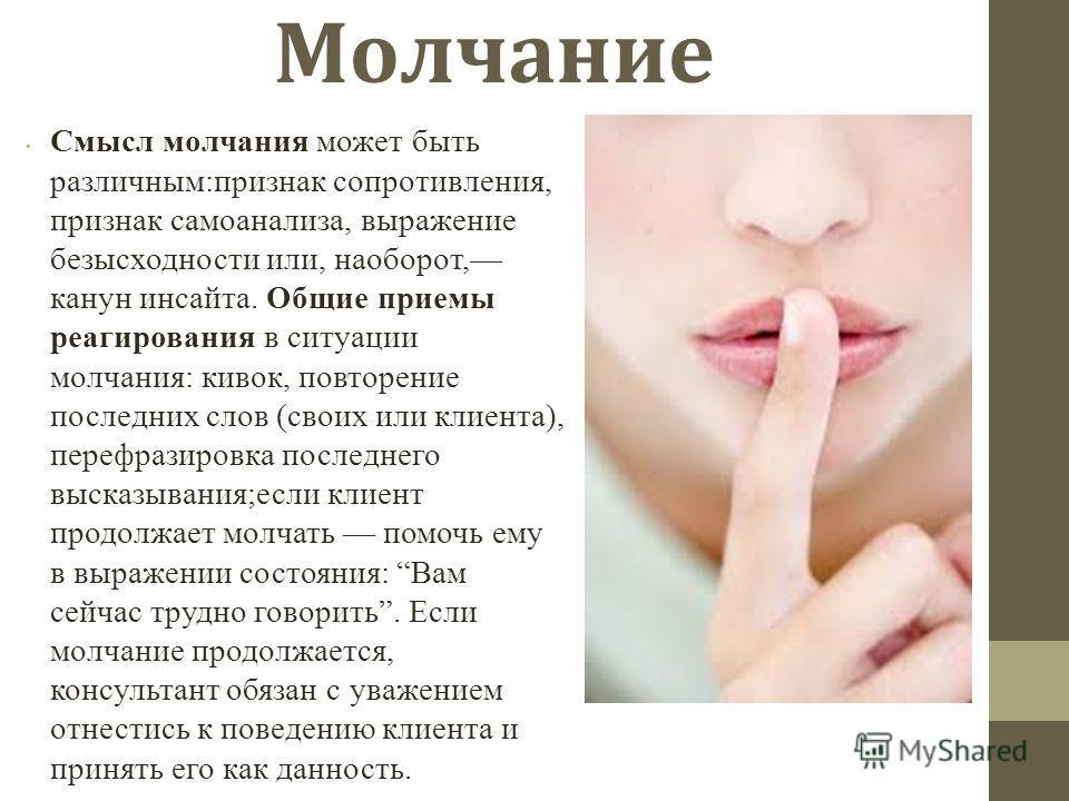 Молчание Смысл молчания может быть различным:признак сопротивления, признак самоанализа, выражение безысходности или, наоборот, канун инсайта. Общие приемы реагирования в ситуации молчания: кивок, повторение последних слов (своих или клиента), перефр