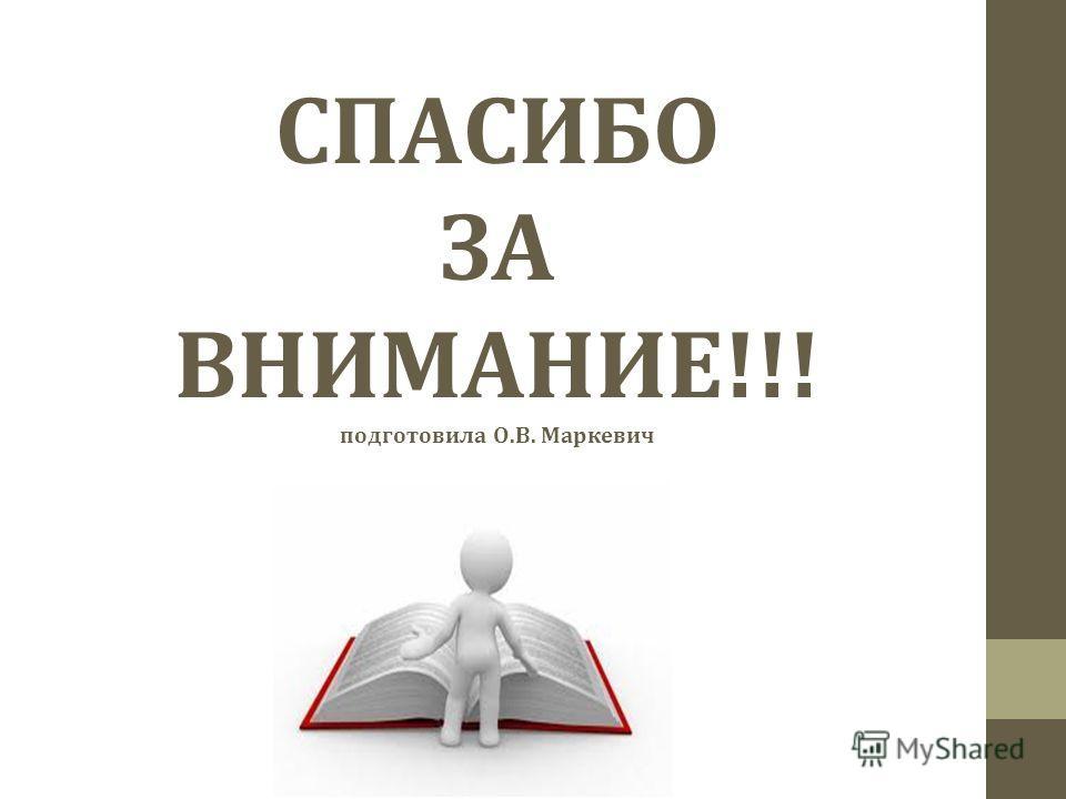 СПАСИБО ЗА ВНИМАНИЕ!!! подготовила О.В. Маркевич