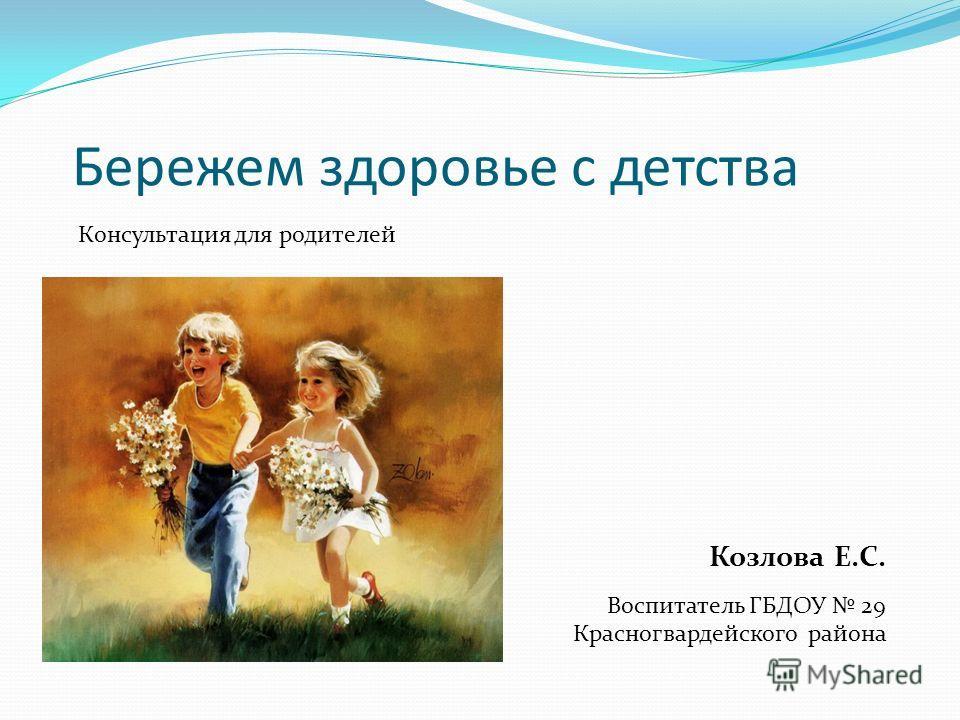 Бережем здоровье с детства Консультация для родителей Козлова Е.С. Воспитатель ГБДОУ 29 Красногвардейского района