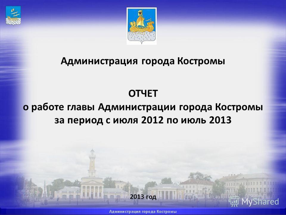 Администрация города Костромы ОТЧЕТ о работе главы Администрации города Костромы за период с июля 2012 по июль 2013 2013 год