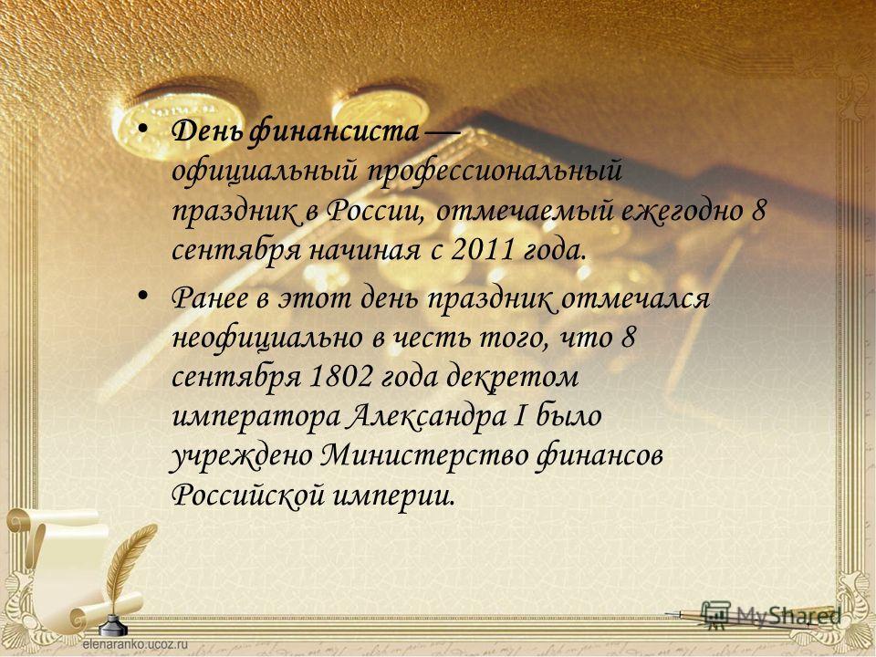День финансиста официальный профессиональный праздник в России, отмечаемый ежегодно 8 сентября начиная с 2011 года. Ранее в этот день праздник отмечался неофициально в честь того, что 8 сентября 1802 года декретом императора Александра I было учрежде