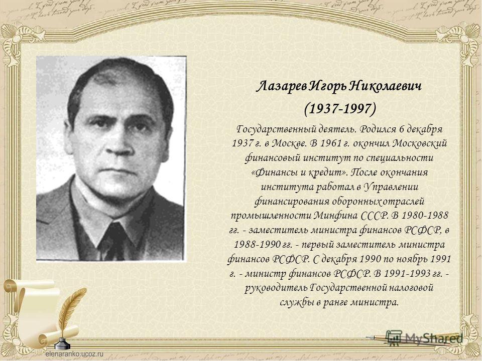 Лазарев Игорь Николаевич (1937-1997) Государственный деятель. Родился 6 декабря 1937 г. в Москве. В 1961 г. окончил Московский финансовый институт по специальности «Финансы и кредит». После окончания института работал в Управлении финансирования обор