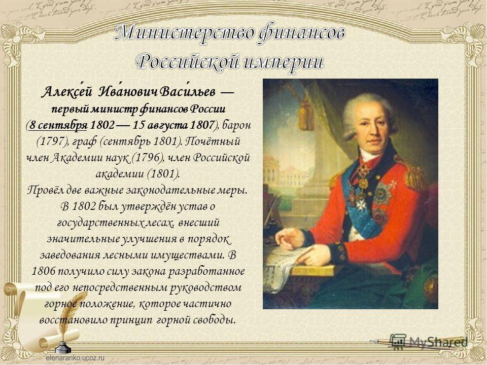 Алексей Иванович Васильев первый министр финансов России (8 сентября 1802 15 августа 1807), барон (1797), граф (сентябрь 1801). Почётный член Академии наук (1796), член Российской академии (1801). Провёл две важные законодательные меры. В 1802 был ут