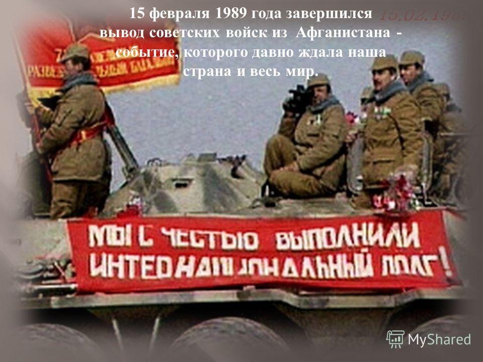 15 февраля 1989 года завершился вывод советских войск из Афганистана - событие, которого давно ждала наша страна и весь мир.
