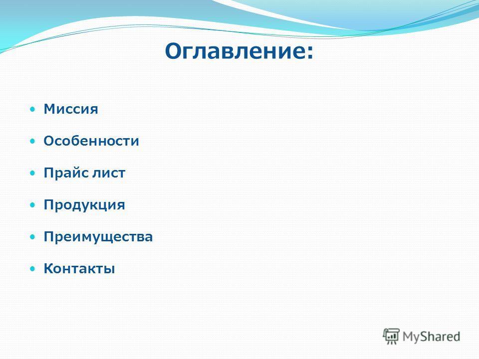 Оглавление: Миссия Особенности Прайс лист Продукция Преимущества Контакты
