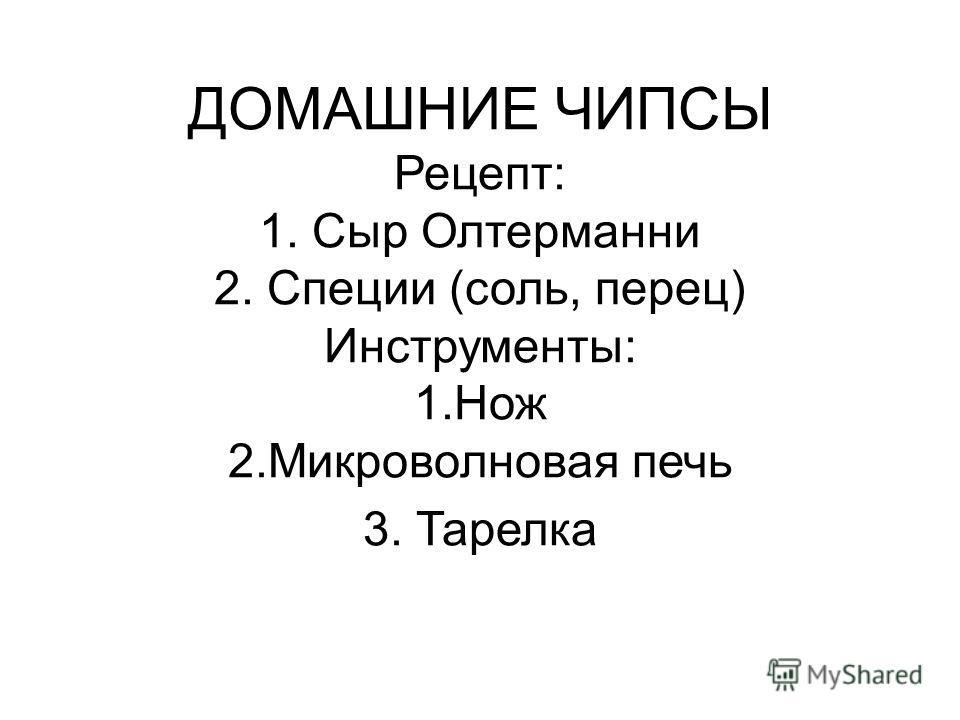 ДОМАШНИЕ ЧИПСЫ Рецепт: 1. Сыр Олтерманни 2. Специи (соль, перец) Инструменты: 1.Нож 2.Микроволновая печь 3. Тарелка