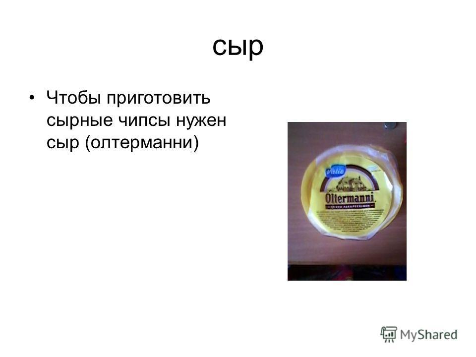 сыр Чтобы приготовить сырные чипсы нужен сыр (олтерманни)