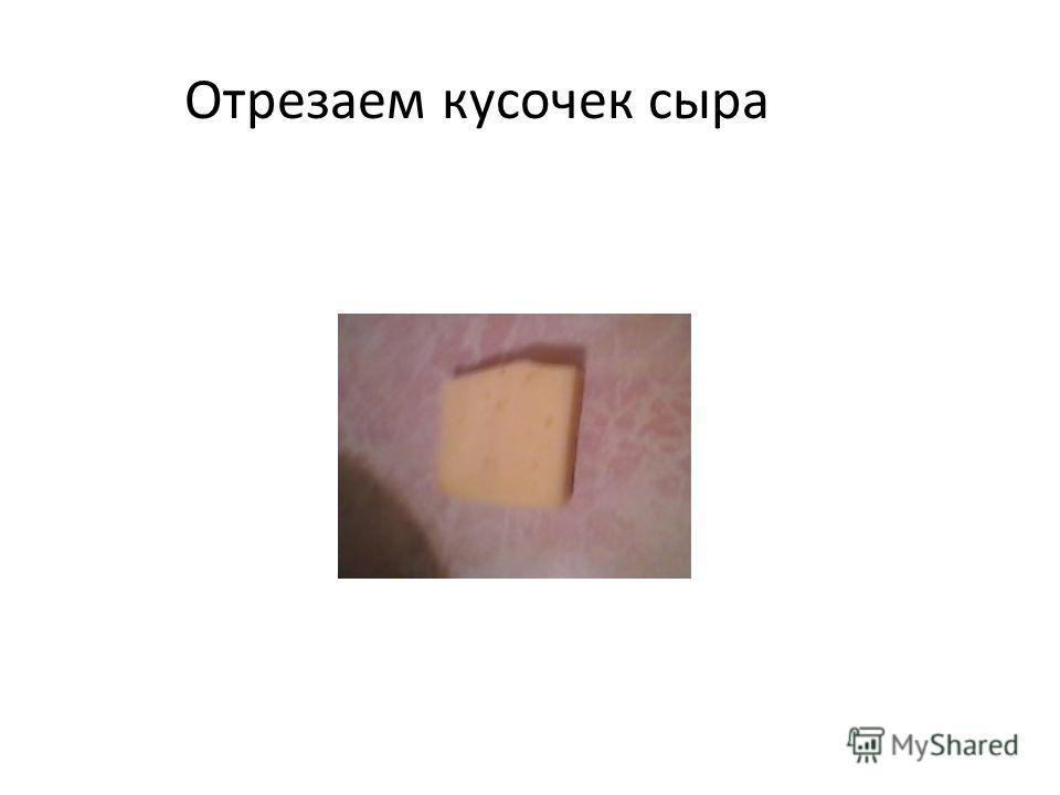 Отрезаем кусочек сыра