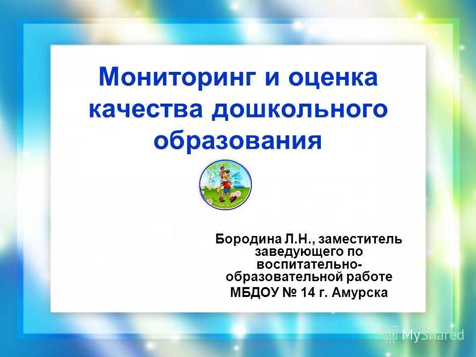 Мониторинг и оценка качества дошкольного образования Бородина Л.Н., заместитель заведующего по воспитательно- образовательной работе МБДОУ 14 г. Амурска