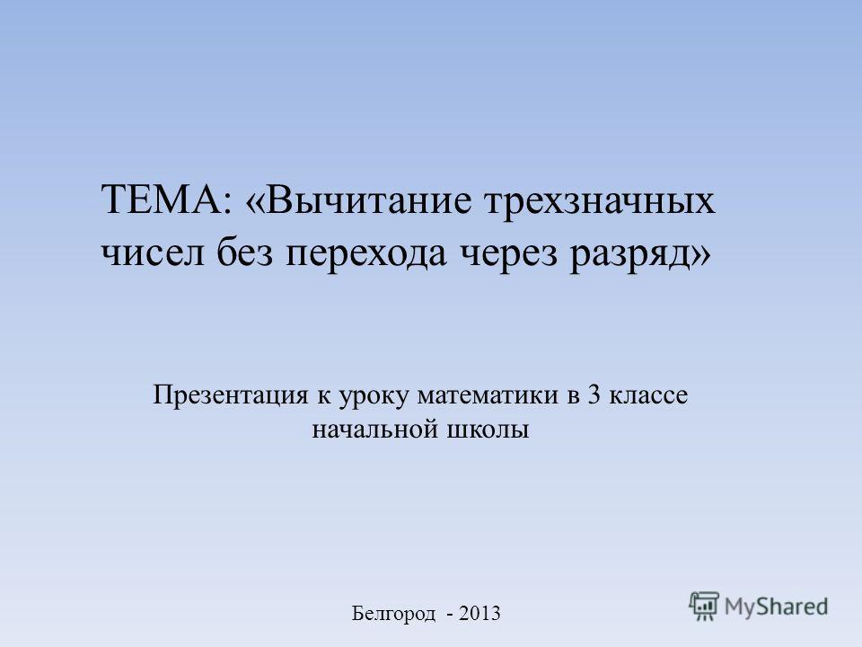 ТЕМА: «Вычитание трехзначных чисел без перехода через разряд» Презентация к уроку математики в 3 классе начальной школы Белгород - 2013