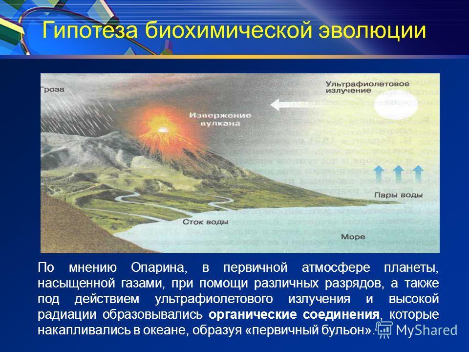 Гипотеза биохимической эволюции По мнению Опарина, в первичной атмосфере планеты, насыщенной газами, при помощи различных разрядов, а также под действием ультрафиолетового излучения и высокой радиации образовывались органические соединения, которые н