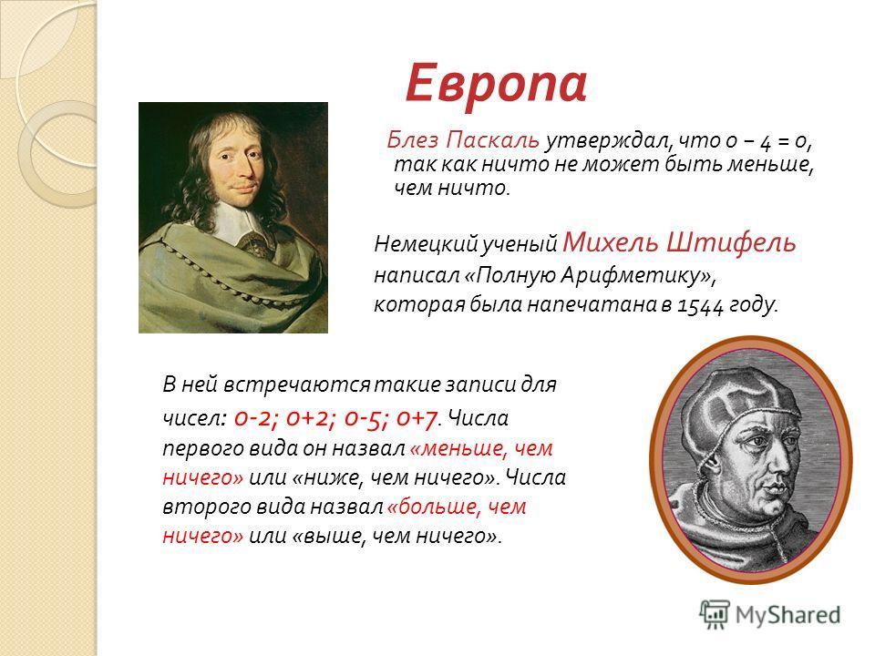 Европа Блез Паскаль утверждал, что 0 4 = 0, так как ничто не может быть меньше, чем ничто. В ней встречаются такие записи для чисел : 0-2; 0+2; 0-5; 0+7. Числа первого вида он назвал « меньше, чем ничего » или « ниже, чем ничего ». Числа второго вида