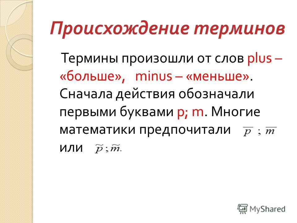 Происхождение терминов Термины произошли от слов plus – « больше », minus – « меньше ». Сначала действия обозначали первыми буквами p; m. Многие математики предпочитали или
