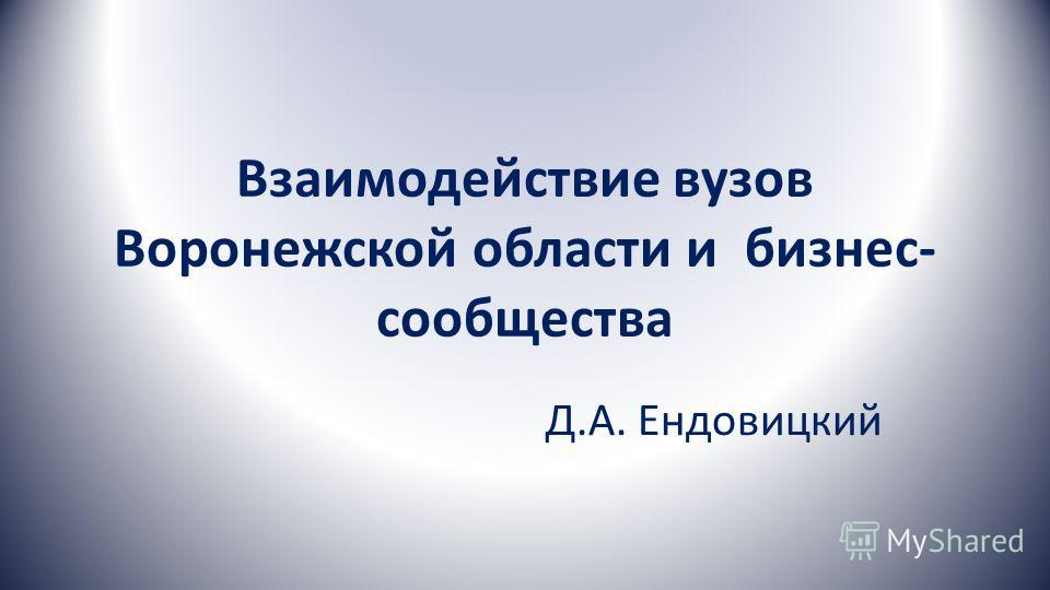 Взаимодействие вузов Воронежской области и бизнес- сообщества Д.А. Ендовицкий