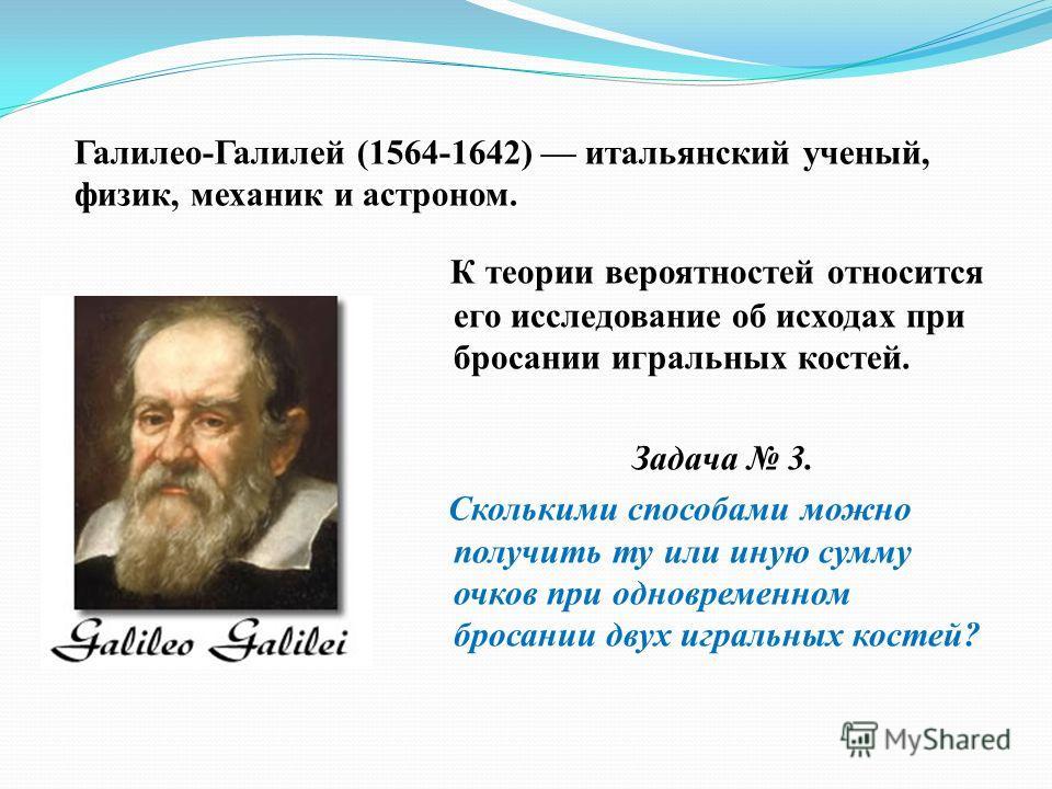 Галилео-Галилей (1564-1642) итальянский ученый, физик, механик и астроном. К теории вероятностей относится его исследование об исходах при бросании игральных костей. Задача 3. Сколькими способами можно получить ту или иную сумму очков при одновременн