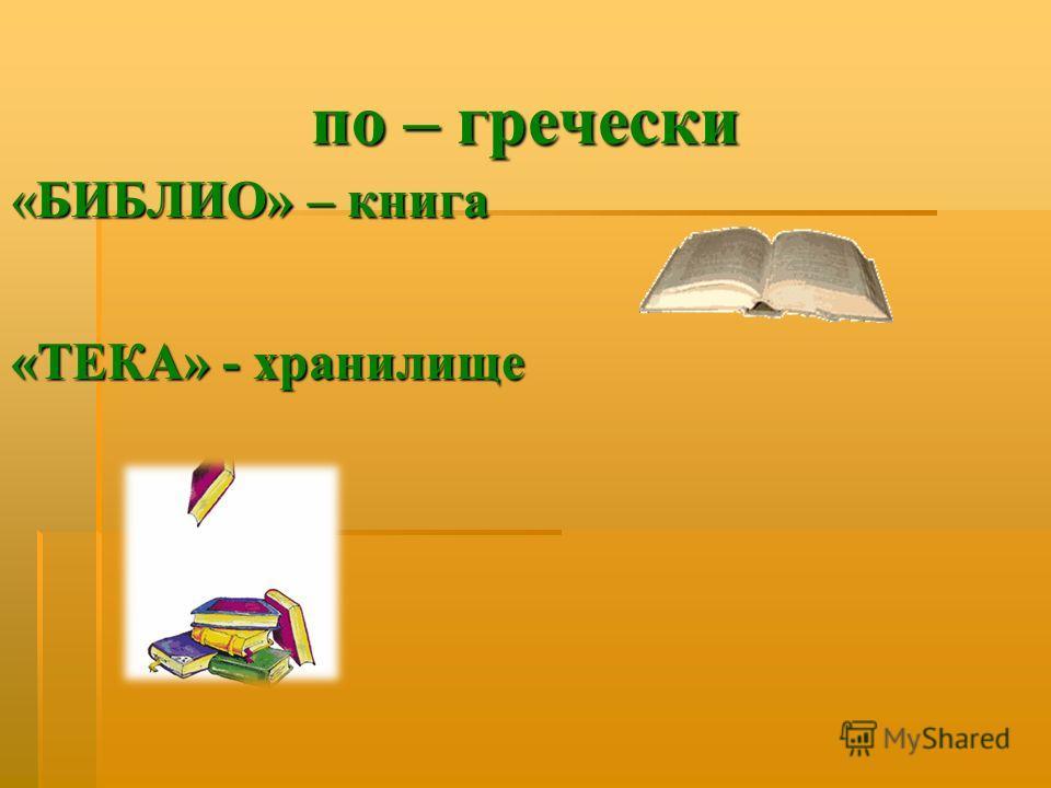 по – гречески « БИБЛИО » – книга « ТЕКА » - хранилище