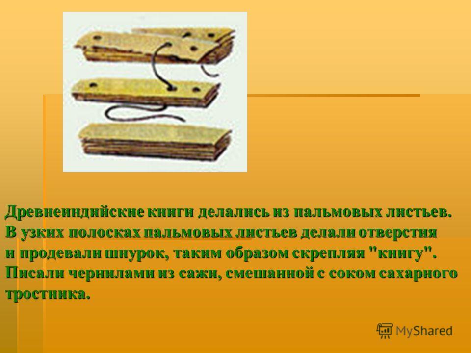 Древнеиндийские книги делались из пальмовых листьев. В узких полосках пальмовых листьев делали отверстия и продевали шнурок, таким образом скрепляя книгу. Писали чернилами из сажи, смешанной с соком сахарного тростника.