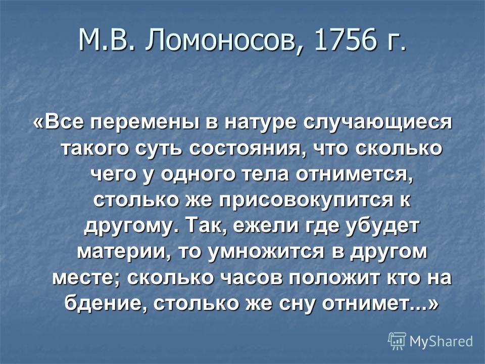М.В. Ломоносов, 1756 г. «Все перемены в натуре случающиеся такого суть состояния, что сколько чего у одного тела отнимется, столько же присовокупится к другому. Так, ежели где убудет материи, то умножится в другом месте; сколько часов положит кто на
