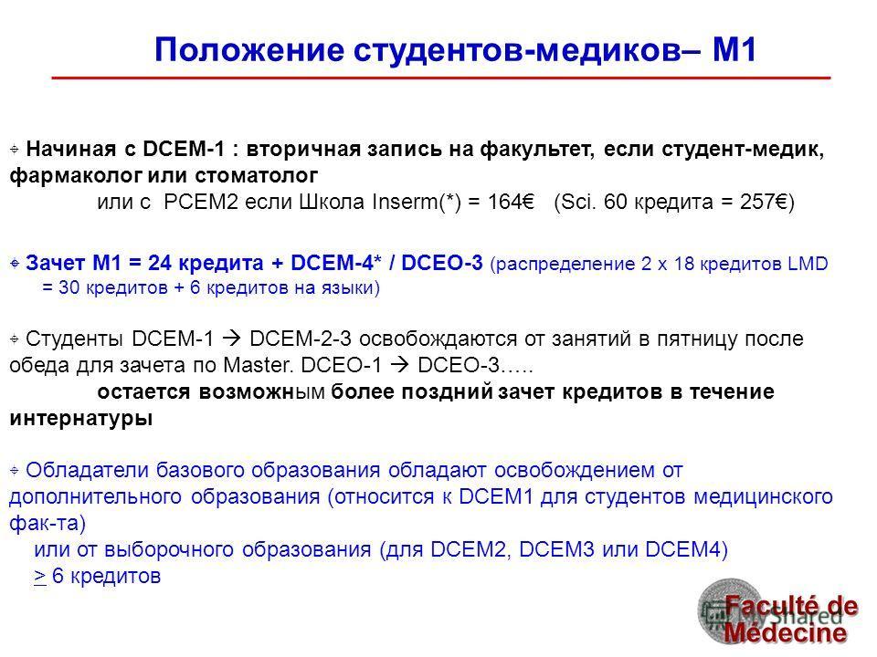 Положение студентов-медиков– M1 Начиная с DCEM-1 : вторичная запись на факультет, если студент-медик, фармаколог или стоматолог или с PCEM2 если Школа Inserm(*) = 164 (Sci. 60 кредита = 257) Зачет M1 = 24 кредита + DCEM-4* / DCEO-3 (распределение 2 x