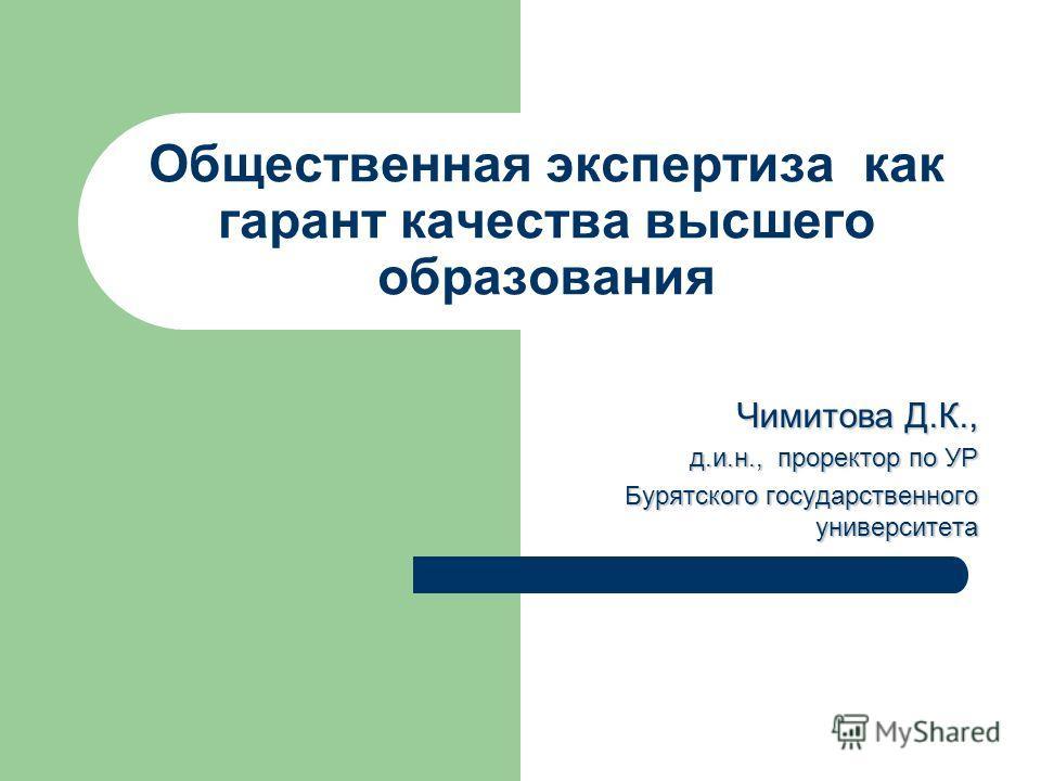 Общественная экспертиза как гарант качества высшего образования Чимитова Д.К.,д.и.н., проректор по УР Бурятского государственного университета
