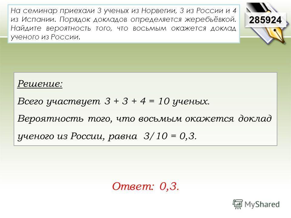 На семинар приехали 3 ученых из Норвегии, 3 из России и 4 из Испании. Порядок докладов определяется жеребьёвкой. Найдите вероятность того, что восьмым окажется доклад ученого из России. Ответ: 0,3. 285924 Решение: Всего участвует 3 + 3 + 4 = 10 учены