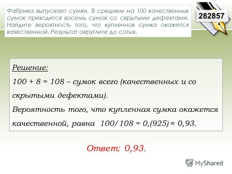 Решение: 100 + 8 = 108 – сумок всего (качественных и со скрытыми дефектами). Вероятность того, что купленная сумка окажется качественной, равна 100/108 = 0,(925) 0,93. Фабрика выпускает сумки. В среднем на 100 качественных сумок приходится восемь сум
