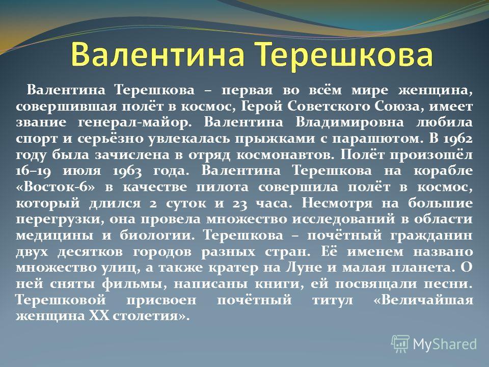 Валентина Терешкова – первая во всём мире женщина, совершившая полёт в космос, Герой Советского Союза, имеет звание генерал-майор. Валентина Владимировна любила спорт и серьёзно увлекалась прыжками с парашютом. В 1962 году была зачислена в отряд косм