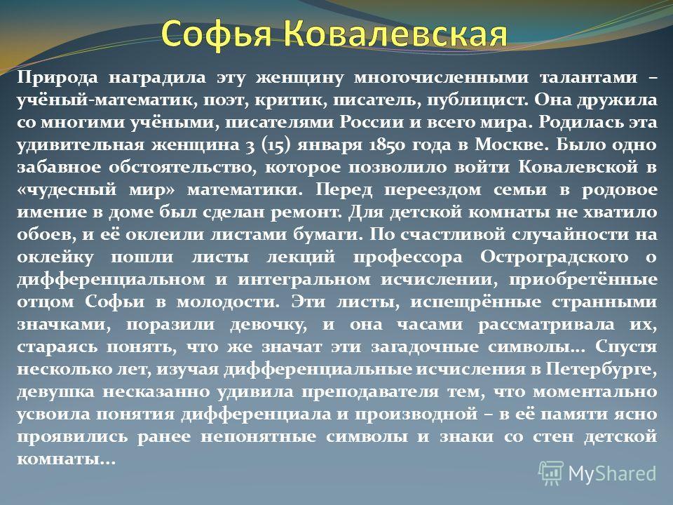 Природа наградила эту женщину многочисленными талантами – учёный-математик, поэт, критик, писатель, публицист. Она дружила со многими учёными, писателями России и всего мира. Родилась эта удивительная женщина 3 (15) января 1850 года в Москве. Было од