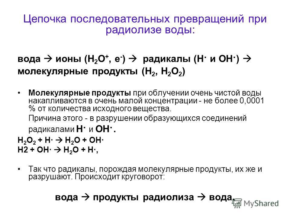Цепочка последовательных превращений при радиолизе воды: вода ионы (Н 2 О +, е - ) радикалы (Н · и ОН · ) молекулярные продукты (Н 2, Н 2 О 2 ) Молекулярные продукты при облучении очень чистой воды накапливаются в очень малой концентрации - не более