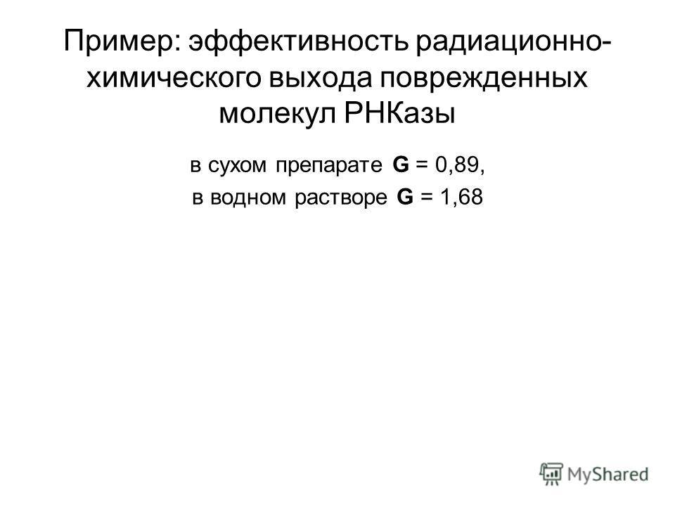 Пример: эффективность радиационно- химического выхода поврежденных молекул РНКазы в сухом препарате G = 0,89, в водном растворе G = 1,68
