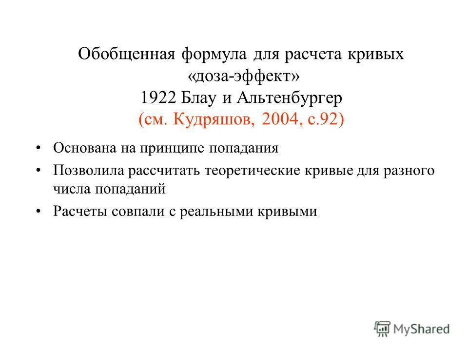 Обобщенная формула для расчета кривых «доза-эффект» 1922 Блау и Альтенбургер (см. Кудряшов, 2004, с.92) Основана на принципе попадания Позволила рассчитать теоретические кривые для разного числа попаданий Расчеты совпали с реальными кривыми