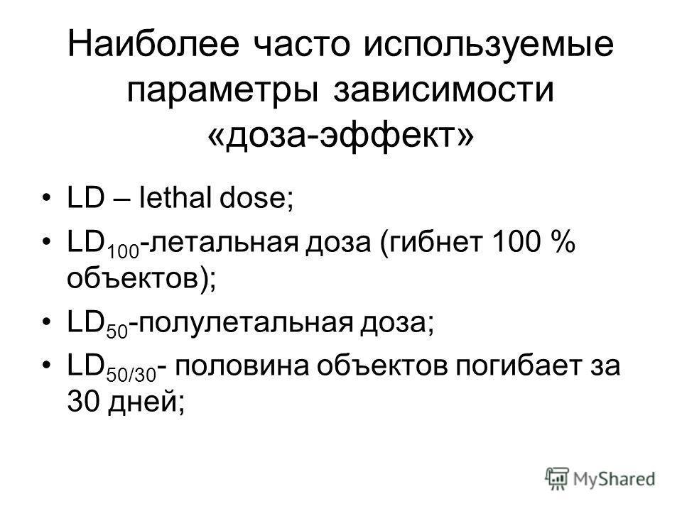 Наиболее часто используемые параметры зависимости «доза-эффект» LD – lethal dose; LD 100 -летальная доза (гибнет 100 % объектов); LD 50 -полулетальная доза; LD 50/30 - половина объектов погибает за 30 дней;