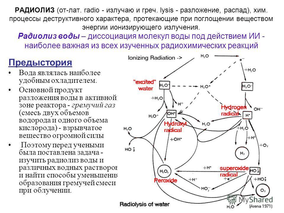 РАДИОЛИЗ (от-лат. radio - излучаю и греч. lysis - разложение, распад), хим. процессы деструктивного характера, протекающие при поглощении веществом энергии ионизирующего излучения. Радиолиз воды – диссоциация молекул воды под действием ИИ - наиболее