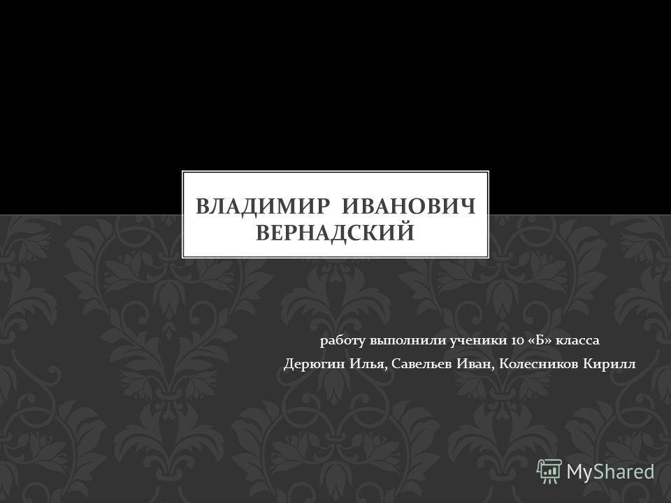 работу выполнили ученики 10 « Б » класса Дерюгин Илья, Савельев Иван, Колесников Кирилл