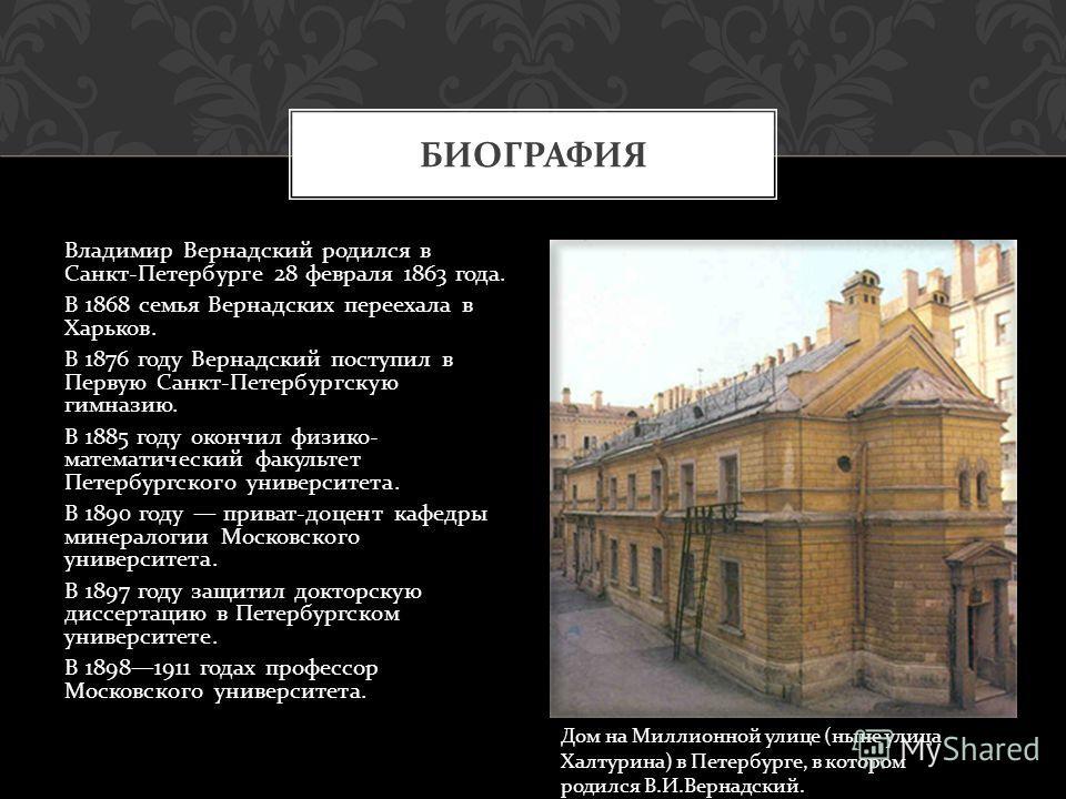 Владимир Вернадский родился в Санкт - Петербурге 28 февраля 1863 года. В 1868 семья Вернадских переехала в Харьков. В 1876 году Вернадский поступил в Первую Санкт - Петербургскую гимназию. В 1885 году окончил физико - математический факультет Петербу