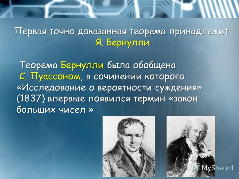 Теорема Бернулли была обобщена С. Пуассоном, в сочинении которого «Исследование о вероятности суждения» (1837) впервые появился термин «закон больших чисел » Теорема Бернулли была обобщена С. Пуассоном, в сочинении которого «Исследование о вероятност