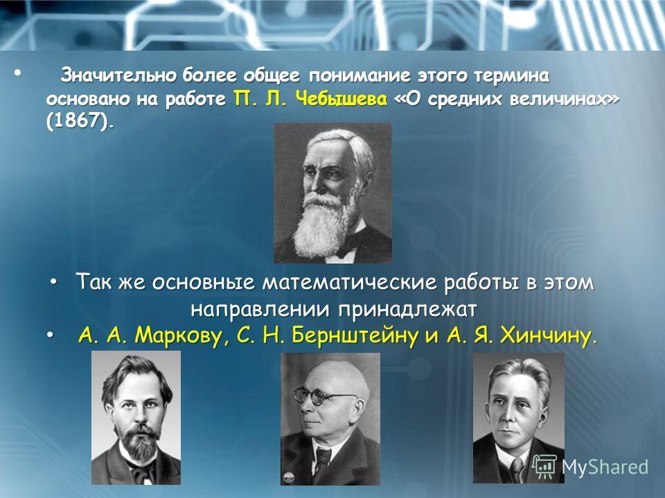 Значительно более общее понимание этого термина основано на работе П. Л. Чебышева «О средних величинах» (1867). Так же основные математические работы в этом направлении принадлежат Так же основные математические работы в этом направлении принадлежат