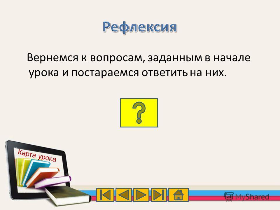 Вернемся к вопросам, заданным в начале урока и постараемся ответить на них. Карта урока