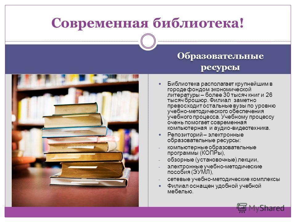 Образовательные ресурсы Библиотека располагает крупнейшим в городе фондом экономической литературы – более 30 тысяч книг и 26 тысяч брошюр. Филиал заметно превосходит остальные вузы по уровню учебно-методического обеспечения учебного процесса. Учебно
