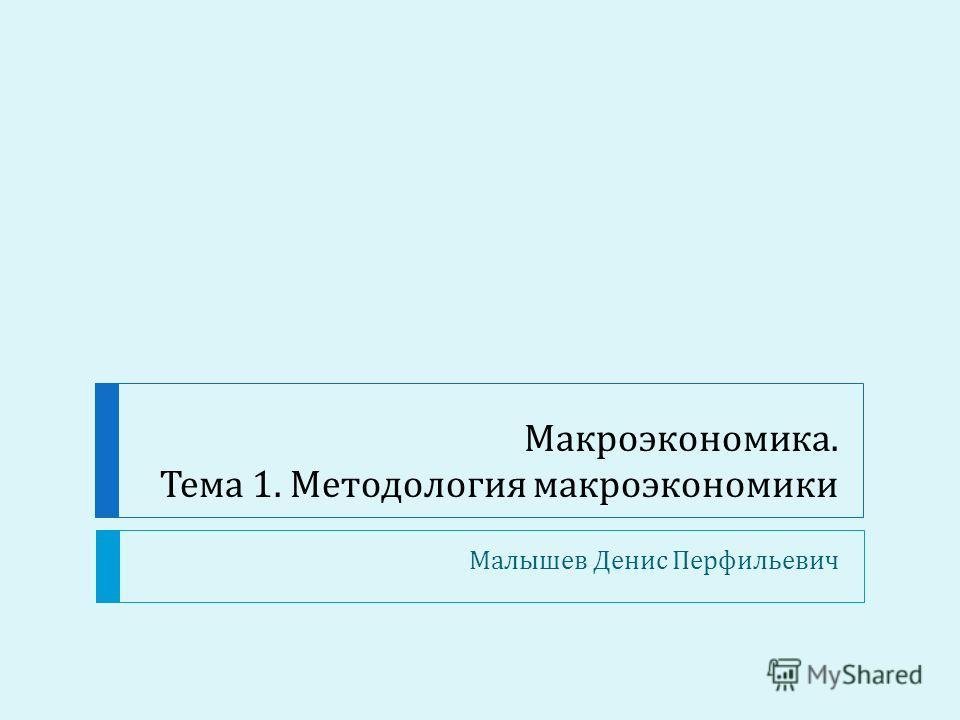 Макроэкономика. Тема 1. Методология макроэкономики Малышев Денис Перфильевич