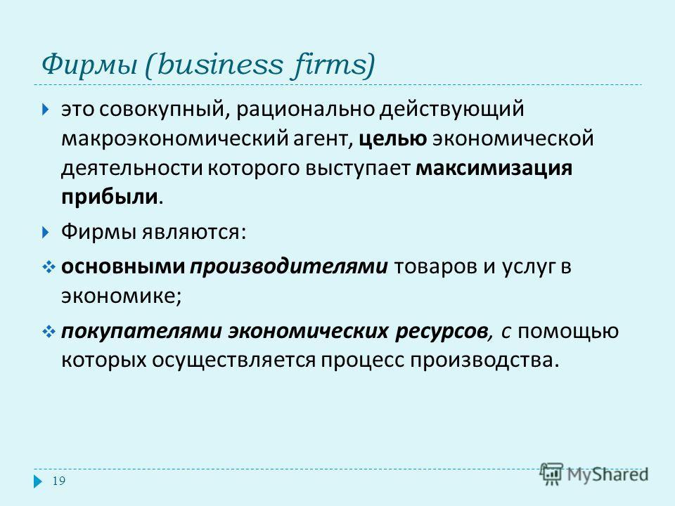Фирмы (business firms) 19 это совокупный, рационально действующий макроэкономический агент, целью экономической деятельности которого выступает максимизация прибыли. Фирмы являются : основными производителями товаров и услуг в экономике ; покупателям