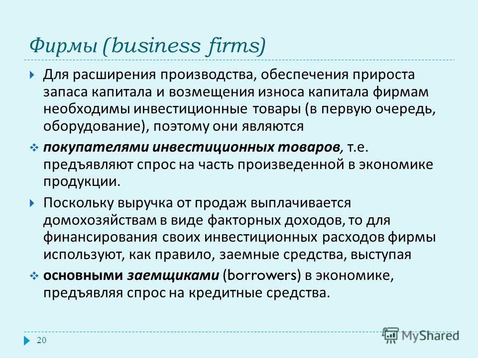Фирмы (business firms) 20 Для расширения производства, обеспечения прироста запаса капитала и возмещения износа капитала фирмам необходимы инвестиционные товары ( в первую очередь, оборудование ), поэтому они являются покупателями инвестиционных това