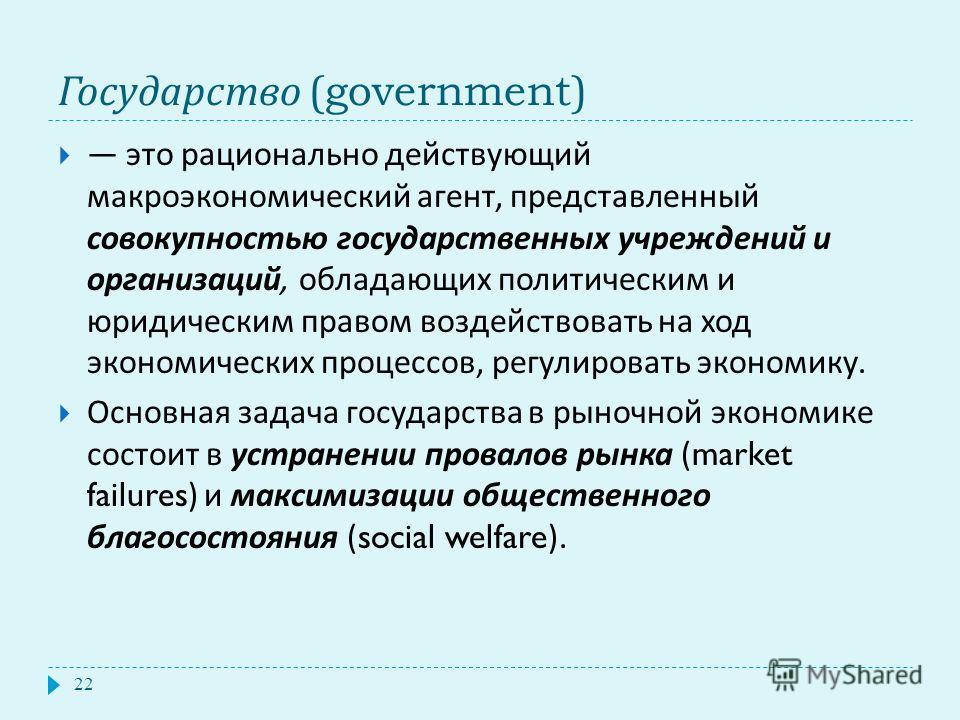 Государство (government) 22 это рационально действующий макроэкономический агент, представленный совокупностью государственных учреждений и организаций, обладающих политическим и юридическим правом воздействовать на ход экономических процессов, регул