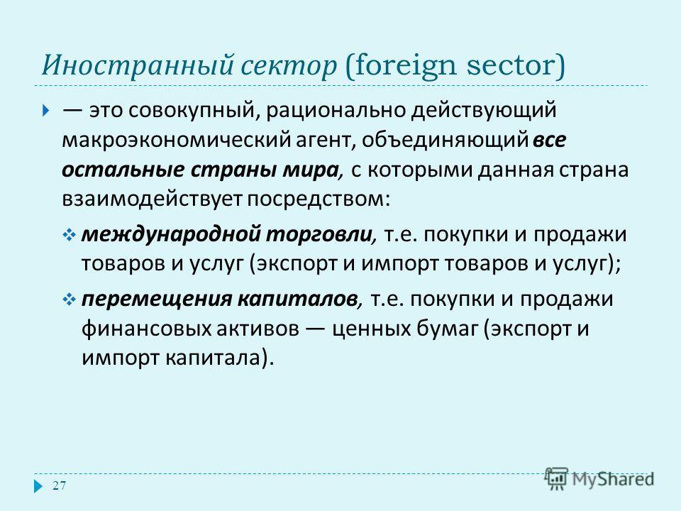 Иностранный сектор (foreign sector) 27 это совокупный, рационально действующий макроэкономический агент, объединяющий все остальные страны мира, с которыми данная страна взаимодействует посредством : международной торговли, т. е. покупки и продажи то
