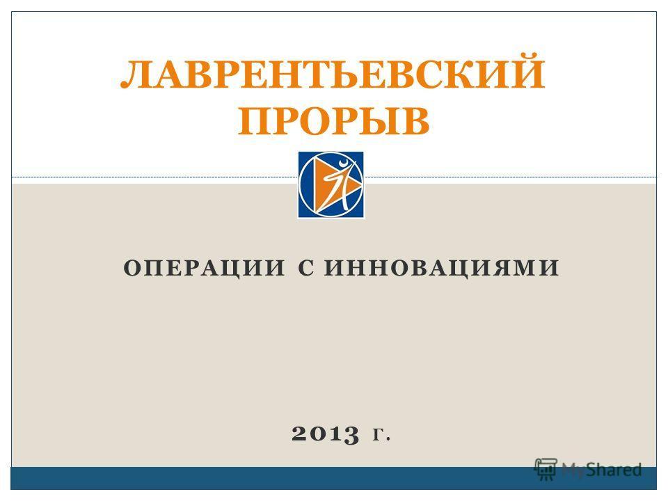 ОПЕРАЦИИ С ИННОВАЦИЯМИ 2013 Г. ЛАВРЕНТЬЕВСКИЙ ПРОРЫВ
