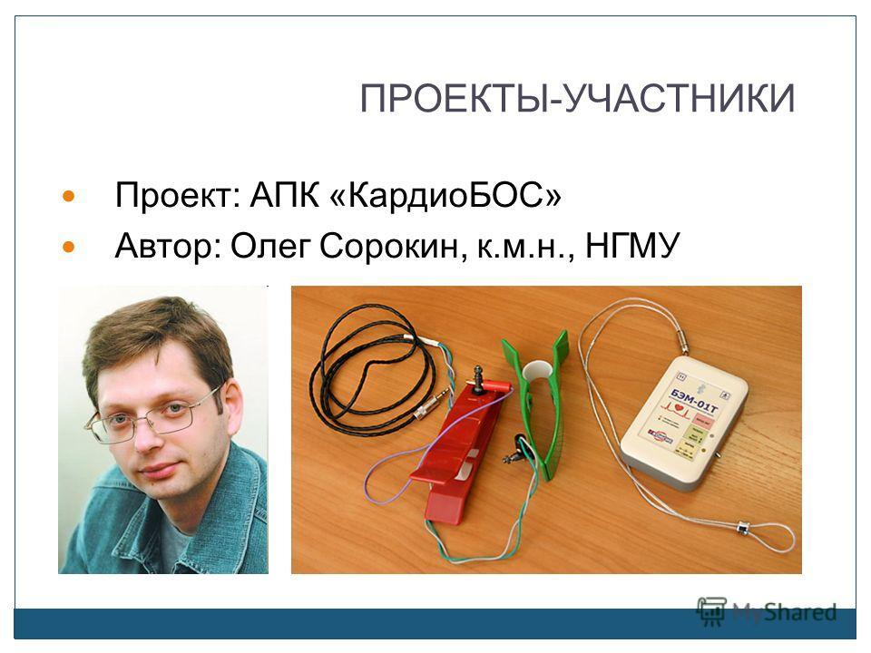 ПРОЕКТЫ-УЧАСТНИКИ Проект: АПК «КардиоБОС» Автор: Олег Сорокин, к.м.н., НГМУ