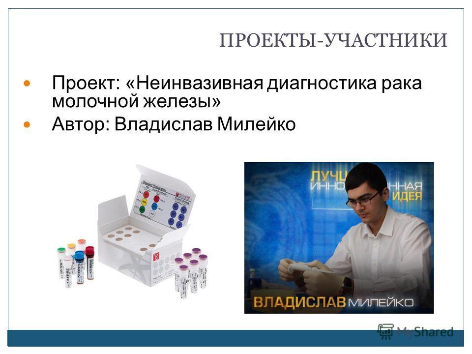 ПРОЕКТЫ-УЧАСТНИКИ Проект: «Неинвазивная диагностика рака молочной железы» Автор: Владислав Милейко