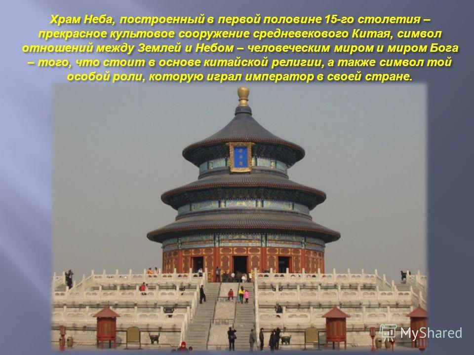 Храм Неба, построенный в первой половине 15- го столетия – прекрасное культовое сооружение средневекового Китая, символ отношений между Землей и Небом – человеческим миром и миром Бога – того, что стоит в основе китайской религии, а также символ той